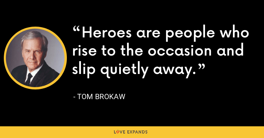 Heroes are people who rise to the occasion and slip quietly away. - Tom Brokaw