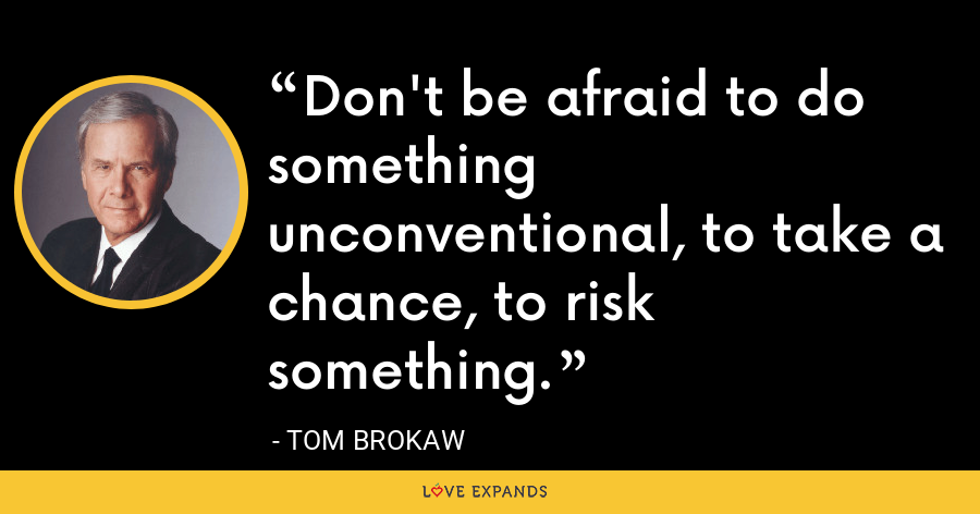 Don't be afraid to do something unconventional, to take a chance, to risk something. - Tom Brokaw