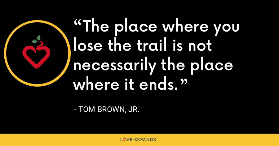 The place where you lose the trail is not necessarily the place where it ends. - Tom Brown, Jr.