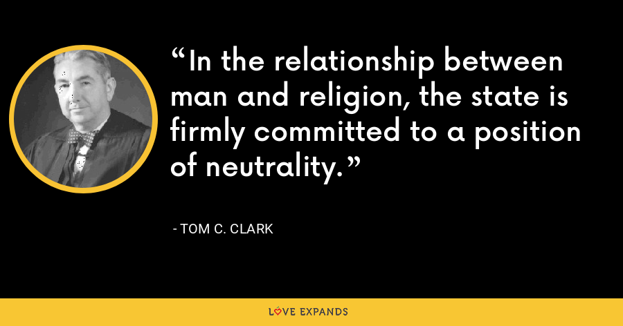 In the relationship between man and religion, the state is firmly committed to a position of neutrality. - Tom C. Clark