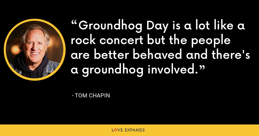 Groundhog Day is a lot like a rock concert but the people are better behaved and there's a groundhog involved. - Tom Chapin