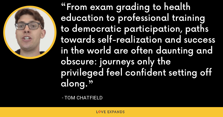 From exam grading to health education to professional training to democratic participation, paths towards self-realization and success in the world are often daunting and obscure: journeys only the privileged feel confident setting off along. - Tom Chatfield