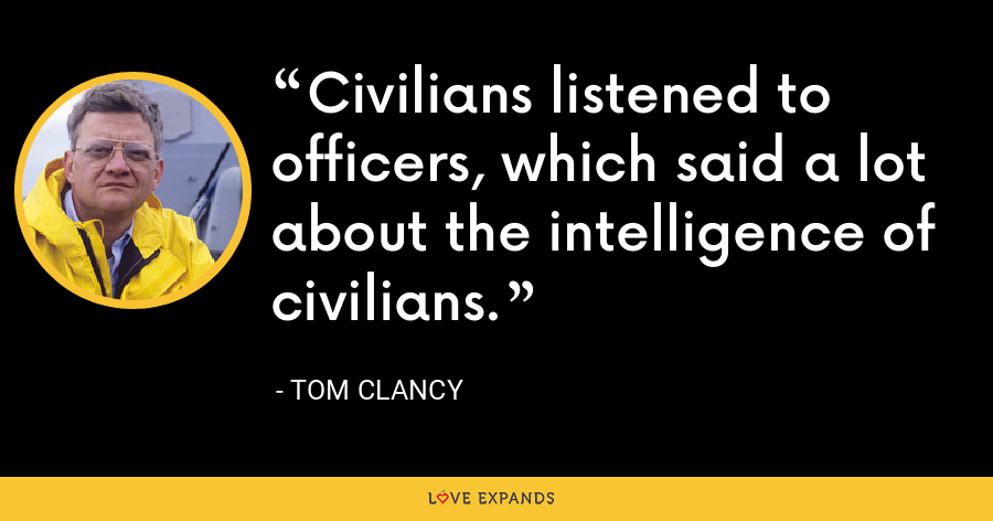Civilians listened to officers, which said a lot about the intelligence of civilians. - Tom Clancy