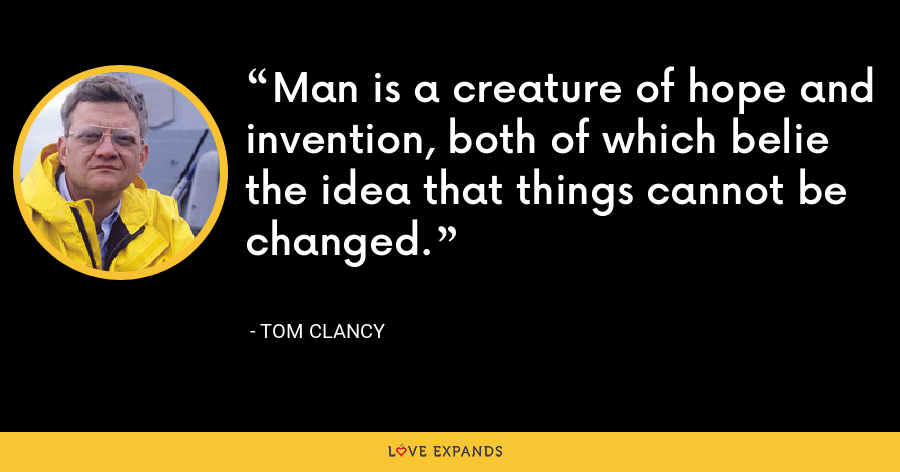 Man is a creature of hope and invention, both of which belie the idea that things cannot be changed. - Tom Clancy