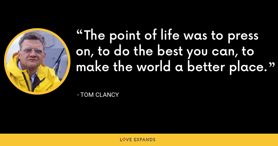The point of life was to press on, to do the best you can, to make the world a better place. - Tom Clancy