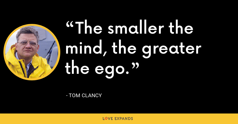 The smaller the mind, the greater the ego. - Tom Clancy