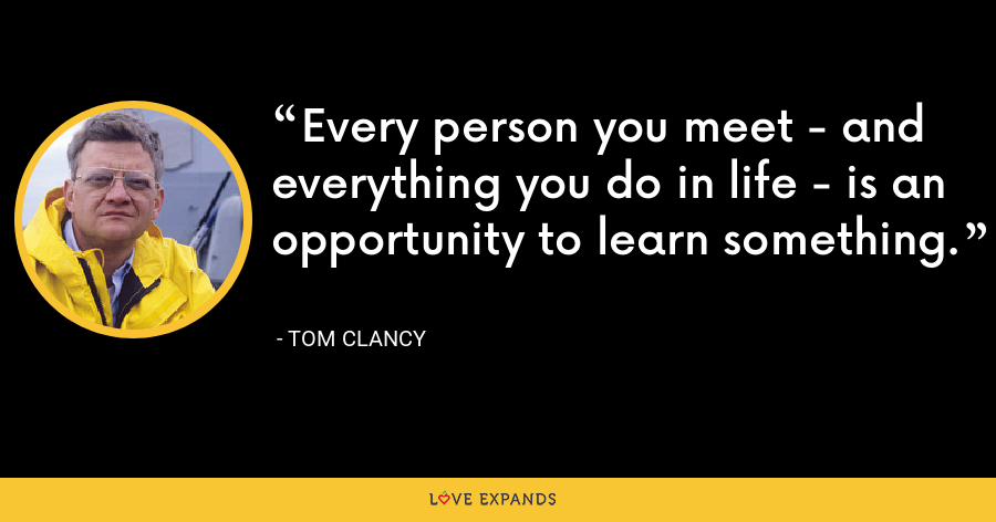 Every person you meet - and everything you do in life - is an opportunity to learn something. - Tom Clancy