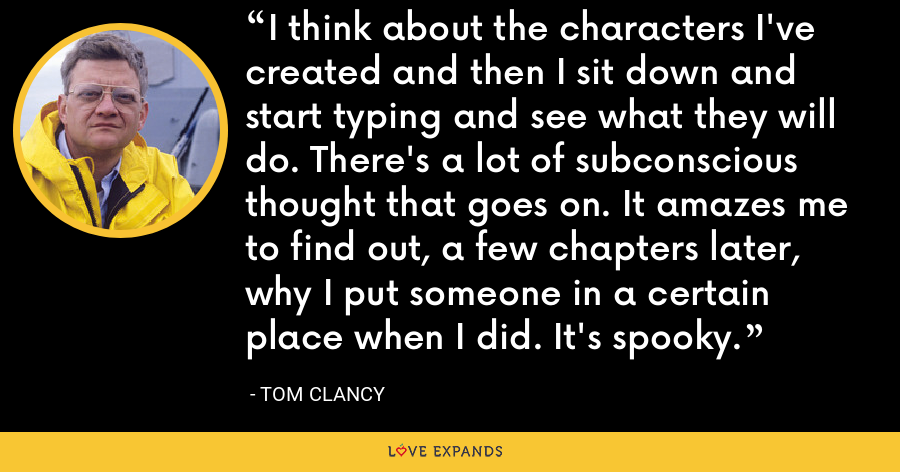 I think about the characters I've created and then I sit down and start typing and see what they will do. There's a lot of subconscious thought that goes on. It amazes me to find out, a few chapters later, why I put someone in a certain place when I did. It's spooky. - Tom Clancy