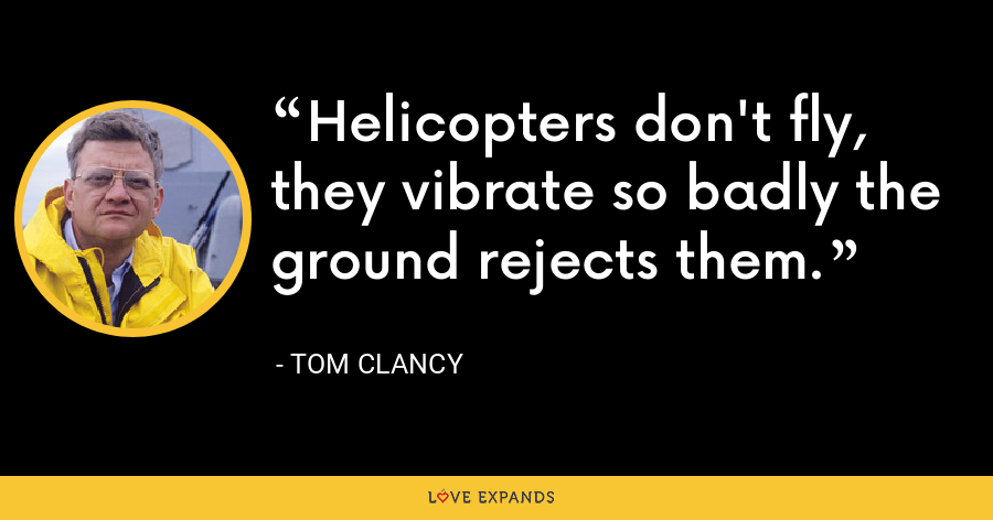 Helicopters don't fly, they vibrate so badly the ground rejects them. - Tom Clancy