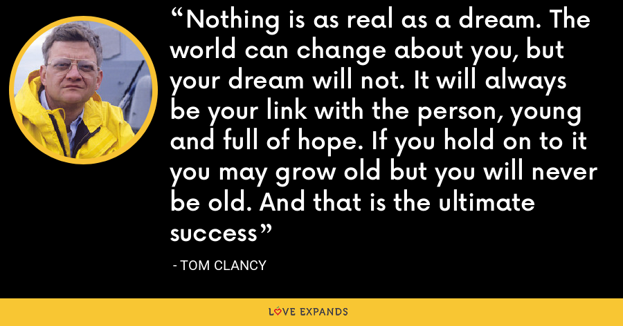 Nothing is as real as a dream. The world can change about you, but your dream will not. It will always be your link with the person, young and full of hope. If you hold on to it you may grow old but you will never be old. And that is the ultimate success - Tom Clancy