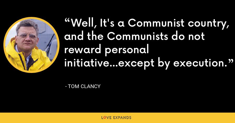 Well, It's a Communist country, and the Communists do not reward personal initiative...except by execution. - Tom Clancy
