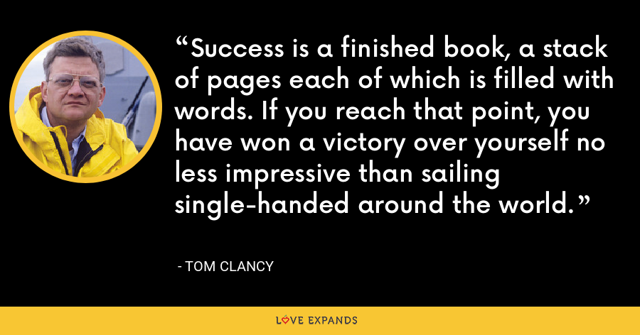 Success is a finished book, a stack of pages each of which is filled with words. If you reach that point, you have won a victory over yourself no less impressive than sailing single-handed around the world. - Tom Clancy