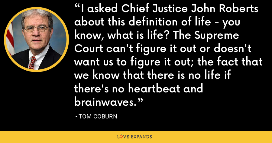 I asked Chief Justice John Roberts about this definition of life - you know, what is life? The Supreme Court can't figure it out or doesn't want us to figure it out; the fact that we know that there is no life if there's no heartbeat and brainwaves. - Tom Coburn
