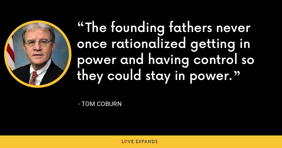 The founding fathers never once rationalized getting in power and having control so they could stay in power. - Tom Coburn