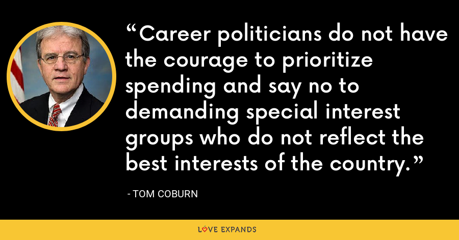Career politicians do not have the courage to prioritize spending and say no to demanding special interest groups who do not reflect the best interests of the country. - Tom Coburn