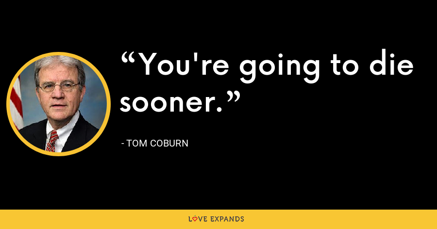 You're going to die sooner. - Tom Coburn