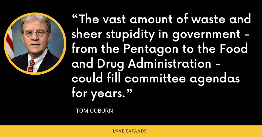 The vast amount of waste and sheer stupidity in government - from the Pentagon to the Food and Drug Administration - could fill committee agendas for years. - Tom Coburn