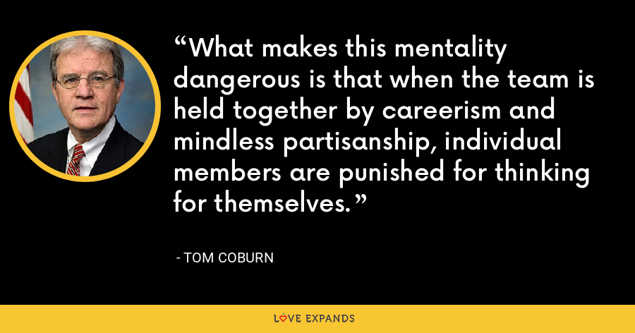 What makes this mentality dangerous is that when the team is held together by careerism and mindless partisanship, individual members are punished for thinking for themselves. - Tom Coburn