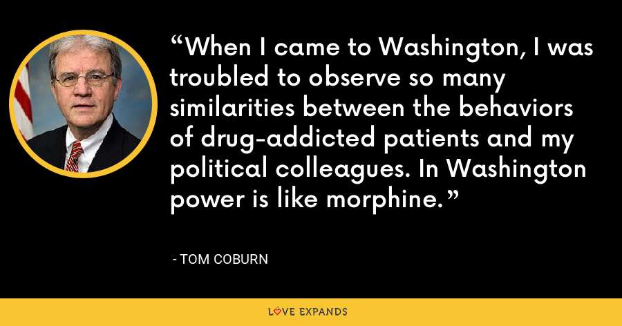 When I came to Washington, I was troubled to observe so many similarities between the behaviors of drug-addicted patients and my political colleagues. In Washington power is like morphine. - Tom Coburn
