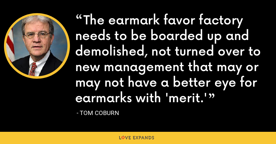The earmark favor factory needs to be boarded up and demolished, not turned over to new management that may or may not have a better eye for earmarks with 'merit.' - Tom Coburn