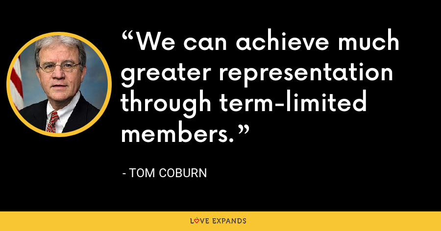 We can achieve much greater representation through term-limited members. - Tom Coburn