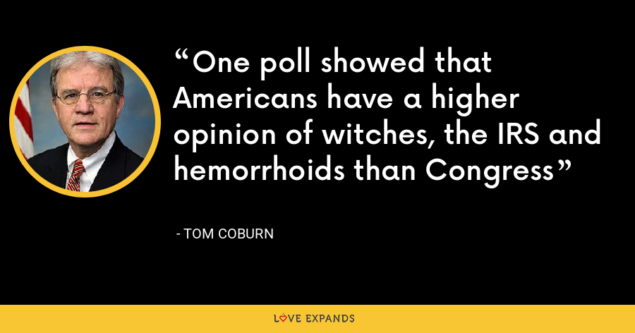 One poll showed that Americans have a higher opinion of witches, the IRS and hemorrhoids than Congress - Tom Coburn