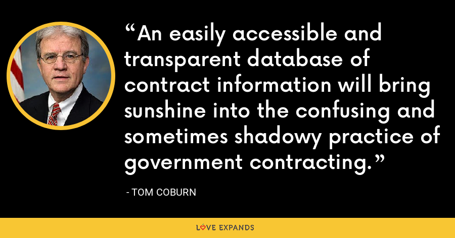 An easily accessible and transparent database of contract information will bring sunshine into the confusing and sometimes shadowy practice of government contracting. - Tom Coburn
