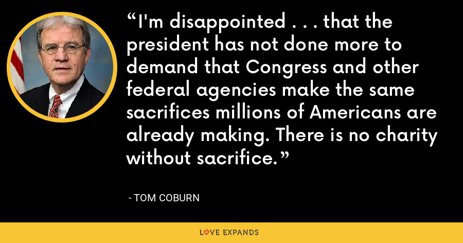 I'm disappointed . . . that the president has not done more to demand that Congress and other federal agencies make the same sacrifices millions of Americans are already making. There is no charity without sacrifice. - Tom Coburn