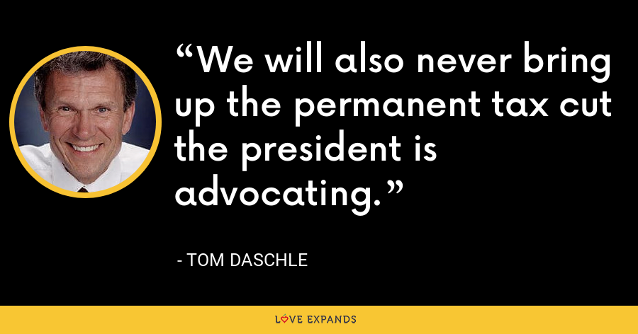 We will also never bring up the permanent tax cut the president is advocating. - Tom Daschle