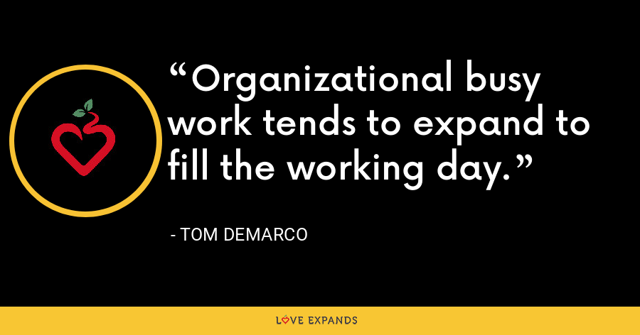 Organizational busy work tends to expand to fill the working day. - Tom DeMarco