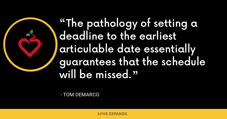 The pathology of setting a deadline to the earliest articulable date essentially guarantees that the schedule will be missed. - Tom DeMarco