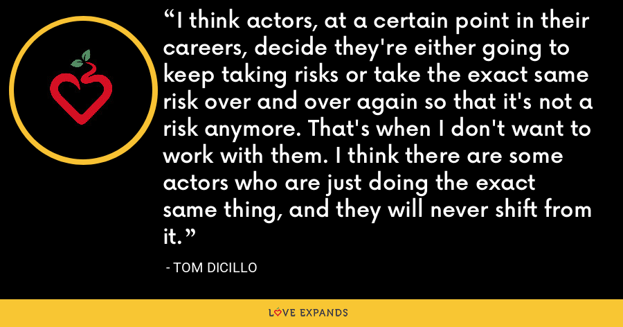 I think actors, at a certain point in their careers, decide they're either going to keep taking risks or take the exact same risk over and over again so that it's not a risk anymore. That's when I don't want to work with them. I think there are some actors who are just doing the exact same thing, and they will never shift from it. - Tom DiCillo