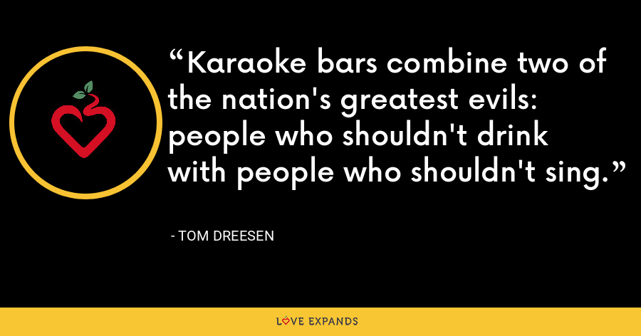 Karaoke bars combine two of the nation's greatest evils: people who shouldn't drink with people who shouldn't sing. - Tom Dreesen