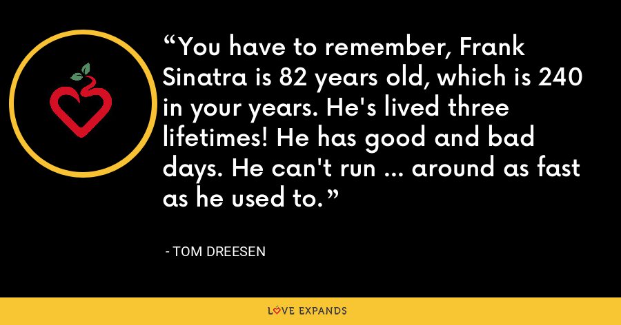 You have to remember, Frank Sinatra is 82 years old, which is 240 in your years. He's lived three lifetimes! He has good and bad days. He can't run ... around as fast as he used to. - Tom Dreesen