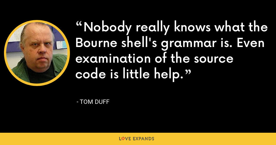 Nobody really knows what the Bourne shell's grammar is. Even examination of the source code is little help. - Tom Duff