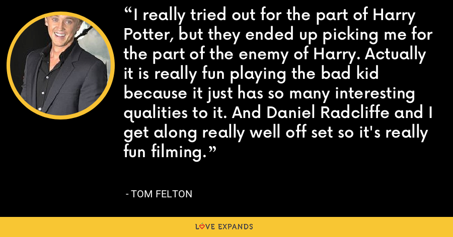 I really tried out for the part of Harry Potter, but they ended up picking me for the part of the enemy of Harry. Actually it is really fun playing the bad kid because it just has so many interesting qualities to it. And Daniel Radcliffe and I get along really well off set so it's really fun filming. - Tom Felton