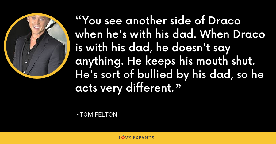 You see another side of Draco when he's with his dad. When Draco is with his dad, he doesn't say anything. He keeps his mouth shut. He's sort of bullied by his dad, so he acts very different. - Tom Felton