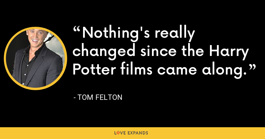 Nothing's really changed since the Harry Potter films came along. - Tom Felton