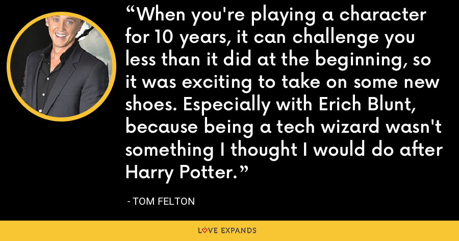 When you're playing a character for 10 years, it can challenge you less than it did at the beginning, so it was exciting to take on some new shoes. Especially with Erich Blunt, because being a tech wizard wasn't something I thought I would do after Harry Potter. - Tom Felton