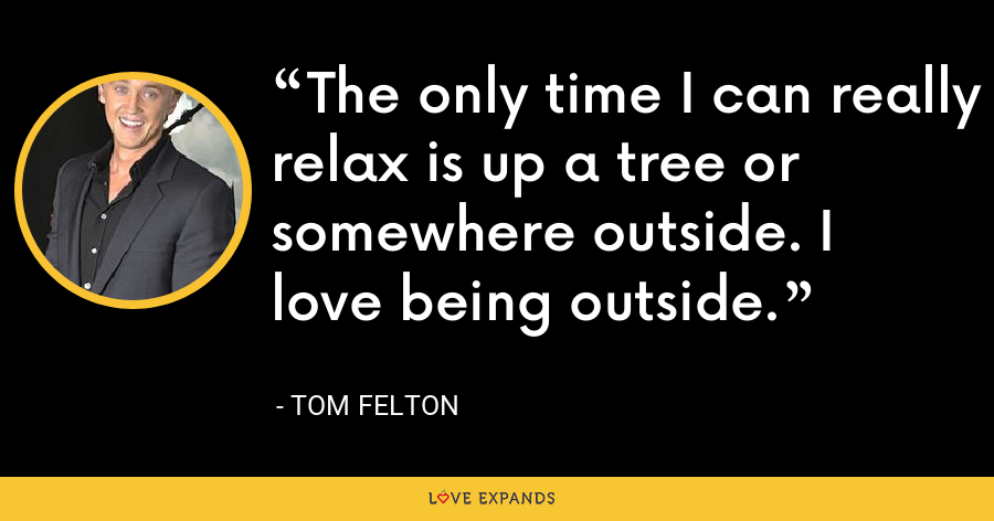 The only time I can really relax is up a tree or somewhere outside. I love being outside. - Tom Felton