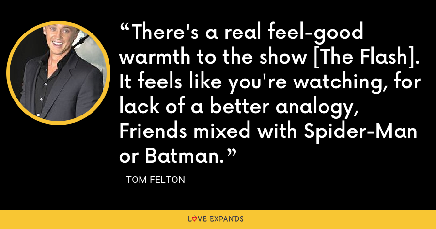 There's a real feel-good warmth to the show [The Flash]. It feels like you're watching, for lack of a better analogy, Friends mixed with Spider-Man or Batman. - Tom Felton
