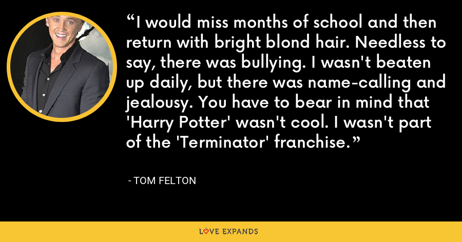 I would miss months of school and then return with bright blond hair. Needless to say, there was bullying. I wasn't beaten up daily, but there was name-calling and jealousy. You have to bear in mind that 'Harry Potter' wasn't cool. I wasn't part of the 'Terminator' franchise. - Tom Felton