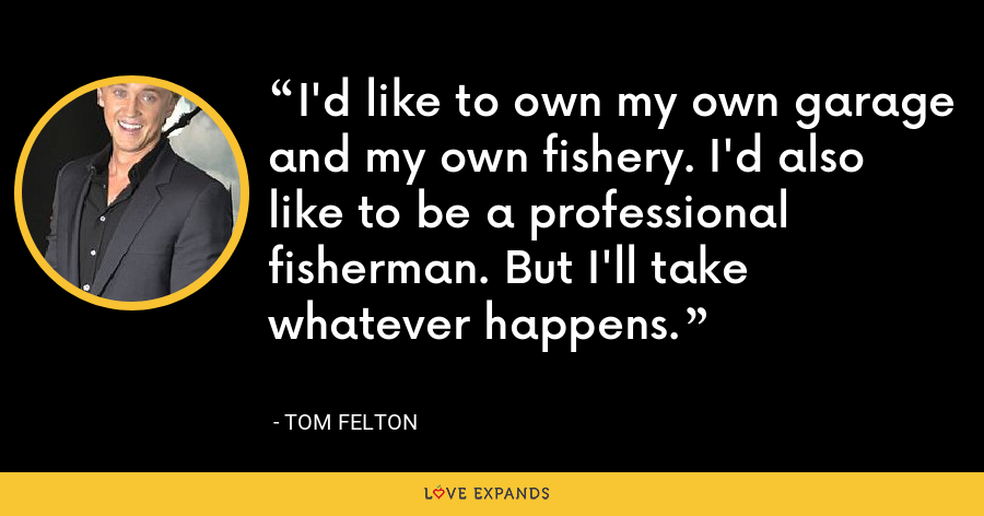 I'd like to own my own garage and my own fishery. I'd also like to be a professional fisherman. But I'll take whatever happens. - Tom Felton