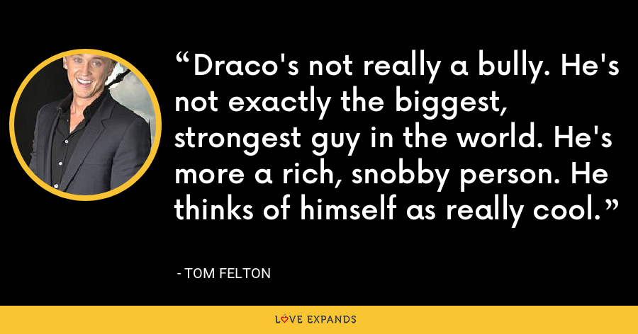Draco's not really a bully. He's not exactly the biggest, strongest guy in the world. He's more a rich, snobby person. He thinks of himself as really cool. - Tom Felton