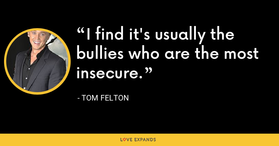 I find it's usually the bullies who are the most insecure. - Tom Felton