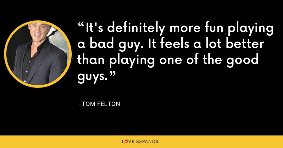 It's definitely more fun playing a bad guy. It feels a lot better than playing one of the good guys. - Tom Felton