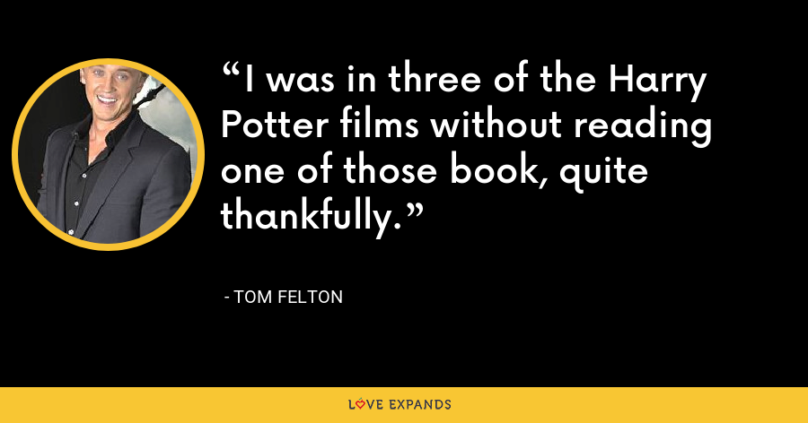 I was in three of the Harry Potter films without reading one of those book, quite thankfully. - Tom Felton