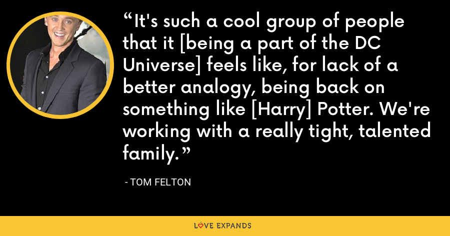 It's such a cool group of people that it [being a part of the DC Universe] feels like, for lack of a better analogy, being back on something like [Harry] Potter. We're working with a really tight, talented family. - Tom Felton