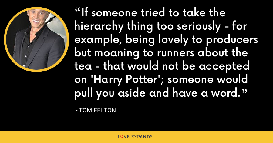If someone tried to take the hierarchy thing too seriously - for example, being lovely to producers but moaning to runners about the tea - that would not be accepted on 'Harry Potter'; someone would pull you aside and have a word. - Tom Felton