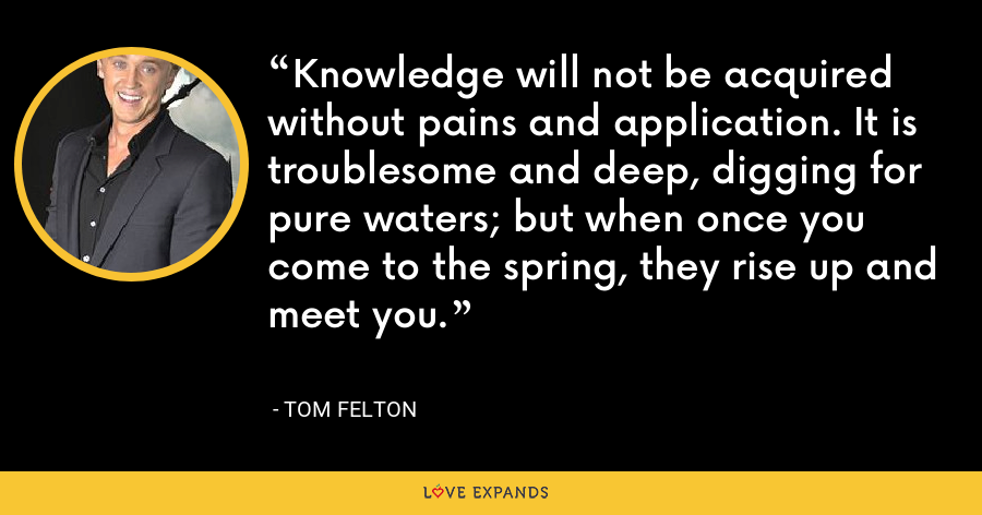 Knowledge will not be acquired without pains and application. It is troublesome and deep, digging for pure waters; but when once you come to the spring, they rise up and meet you. - Tom Felton